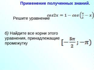 Применение полученных знаний. Решите уравнение . б) Найдите все корни этого у