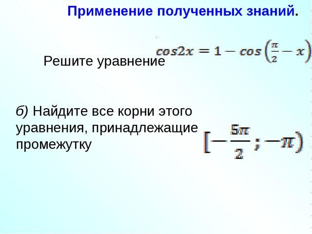 Применение полученных знаний. Решите уравнение . б) Найдите все корни этого у...
