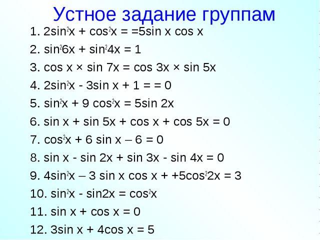 Устное задание группам 1. 2sin2x + cos2x = =5sin x cos x 2. sin26x + sin24x =...