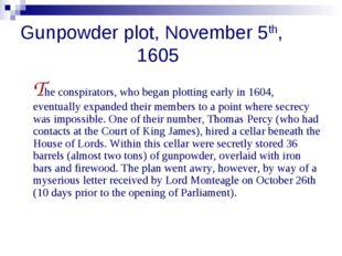 Gunpowder plot, November 5th, 1605 The conspirators, who began plotting early