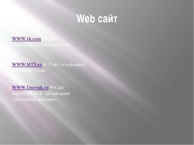 Web сайт WWW.vk.com Сайт глобальной соцеальной сети WWW.MTS.ru  Сайт телефо...