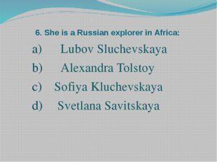 6. She is a Russian explorer in Africa: Lubov Sluchevskaya Alexandra Tolstoy