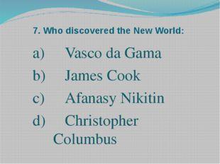 7. Who discovered the New World: Vasco da Gama James Cook Afanasy Nikitin d)