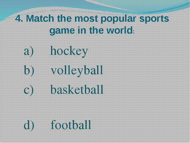 4. Match the most popular sports game in the world: hockey volleyball basketb...