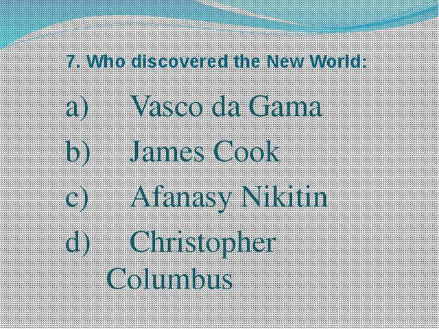 7. Who discovered the New World: Vasco da Gama James Cook Afanasy Nikitin d)...