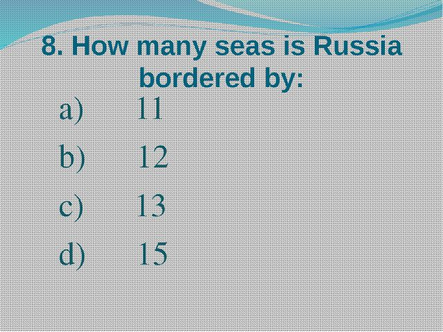 8. How many seas is Russia bordered by: 11 12 13 15