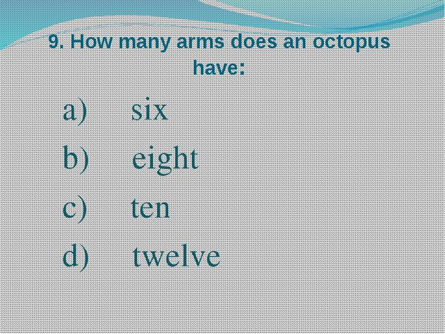 9. How many arms does an octopus have: six eight ten twelve