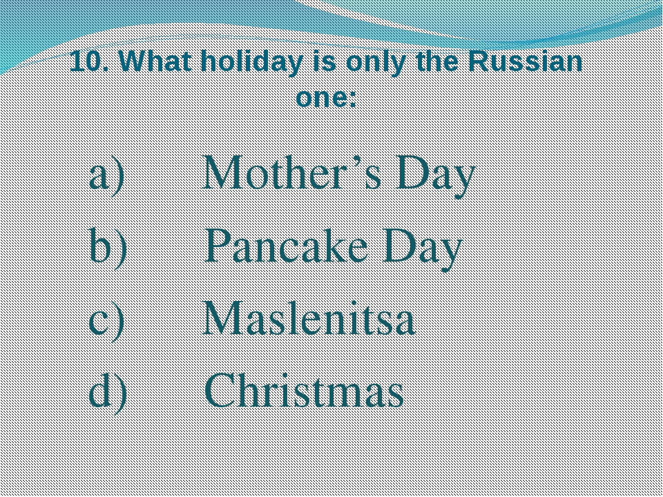 10. What holiday is only the Russian one: Mother's Day Pancake Day Maslenitsa...