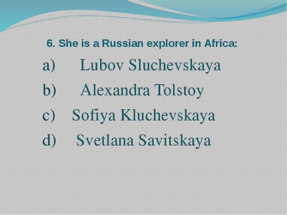 6. She is a Russian explorer in Africa: Lubov Sluchevskaya Alexandra Tolstoy...
