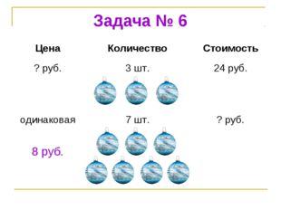 Задача № 6 8 руб. ЦенаКоличествоСтоимость ? руб.3 шт.24 руб. одинаковая7