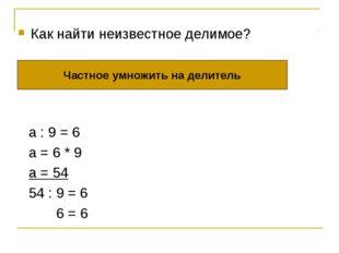 а : 9 = 6 а = 6 * 9 а = 54 54 : 9 = 6 6 = 6 Частное умножить на делитель Как
