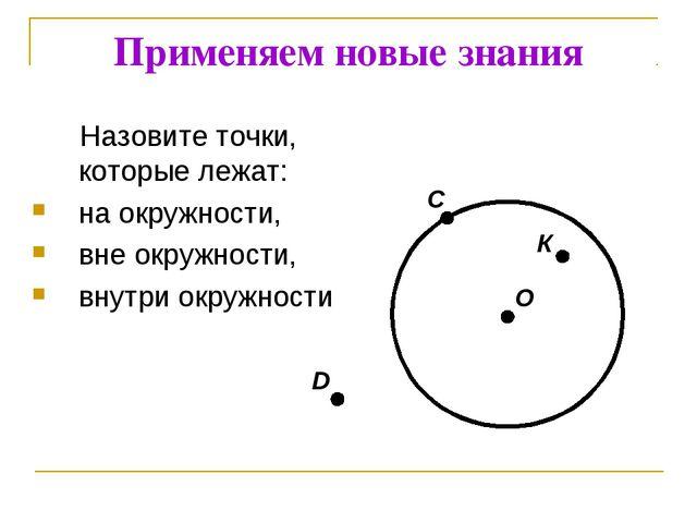 D C Применяем новые знания Назовите точки, которые лежат: на окружности, вне...