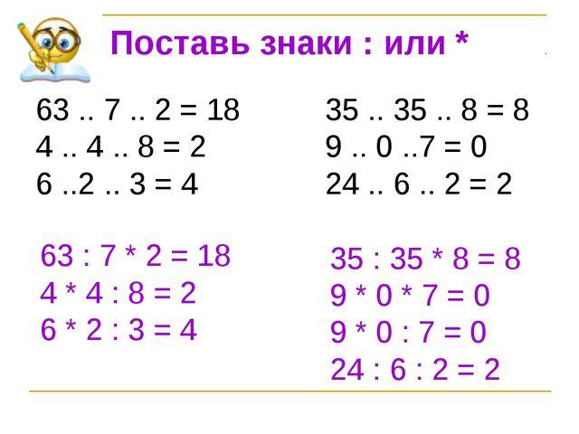 Поставь знаки : или * 63 .. 7 .. 2 = 1835 .. 35 .. 8 = 8 4 .. 4 .. 8 = 2...