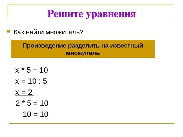Решите уравнения Как найти множитель? x * 5 = 10 x = 10 : 5 x = 2 2 * 5 = 10...