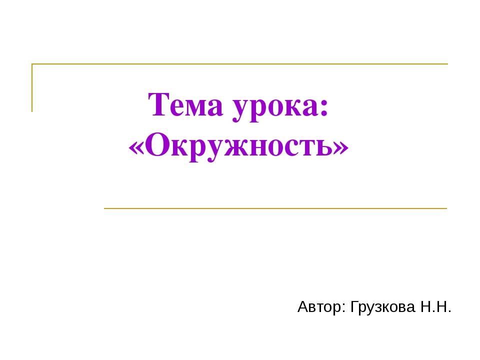 Тема урока: «Окружность» Автор: Грузкова Н.Н.
