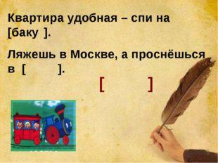 Квартира удобная – спи на [баку́]. Ляжешь в Москве, а проснёшься в [баку́]. [