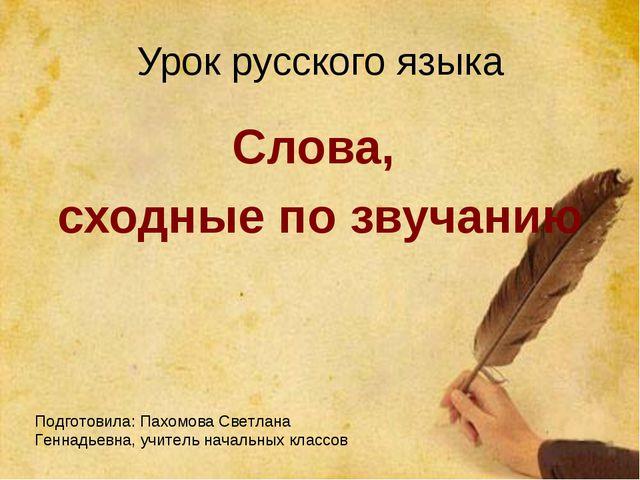 Урок русского языка Слова, сходные по звучанию Подготовила: Пахомова Светлана...