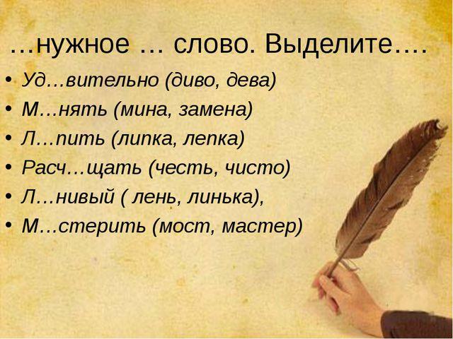 …нужное … слово. Выделите…. Уд…вительно (диво, дева) М…нять (мина, замена) Л…...