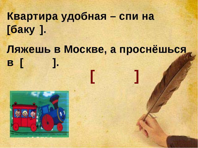 Квартира удобная – спи на [баку́]. Ляжешь в Москве, а проснёшься в [баку́]. [...