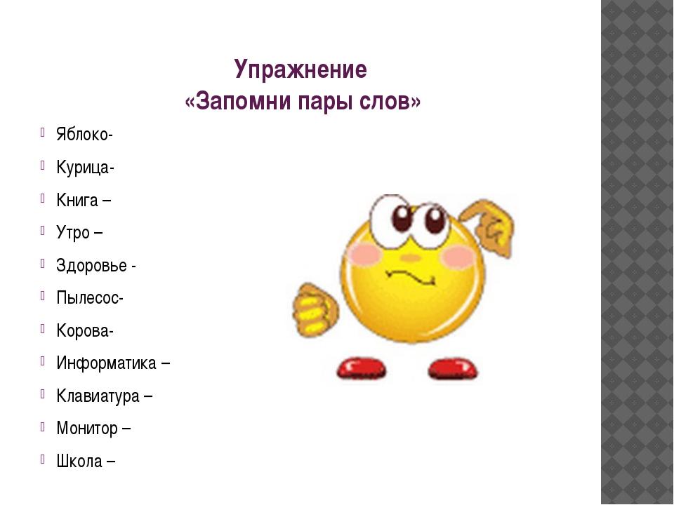 Упражнение «Запомни пары слов» Яблоко- Курица- Книга – Утро – Здоровье - Пыле...
