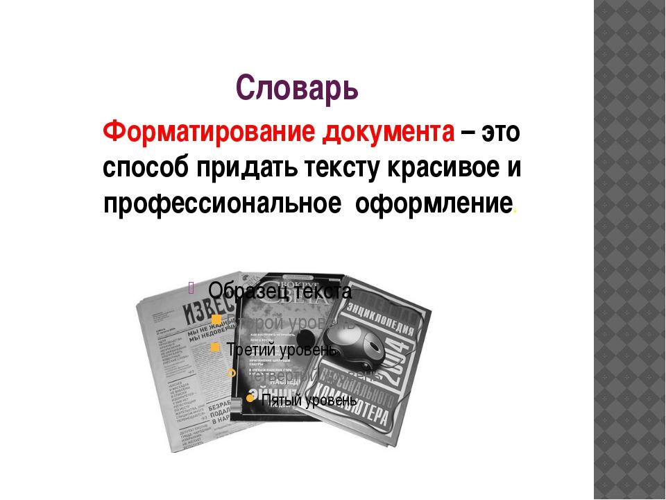 Словарь Форматирование документа – это способ придать тексту красивое и профе...