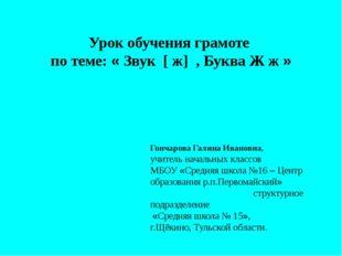Урок обучения грамоте по теме: « Звук [ ж] , Буква Ж ж » Гончарова Галина Ива