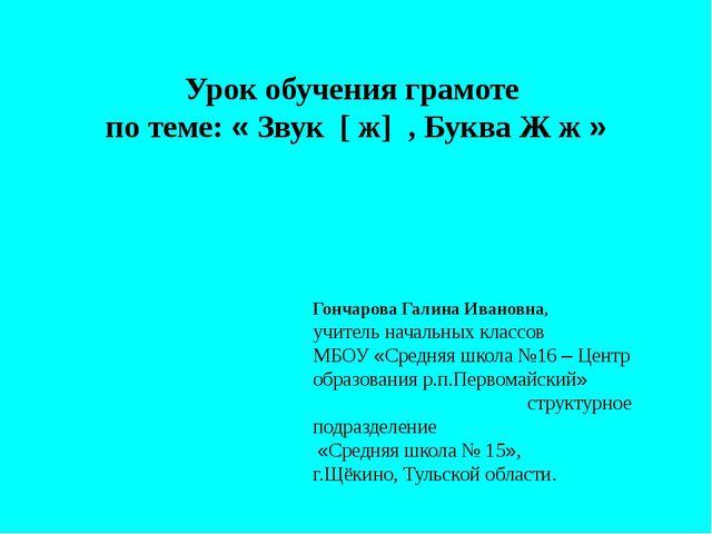 Урок обучения грамоте по теме: « Звук [ ж] , Буква Ж ж » Гончарова Галина Ива...