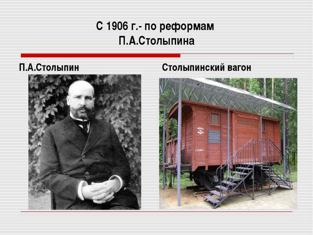 С 1906 г.- по реформам П.А.Столыпина П.А.Столыпин Столыпинский вагон