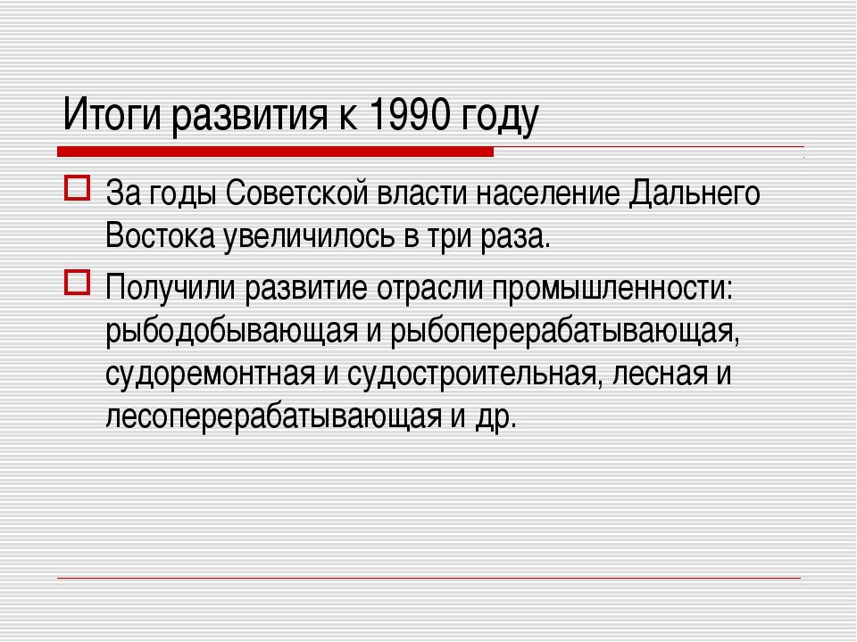 Итоги развития к 1990 году За годы Советской власти население Дальнего Восток...