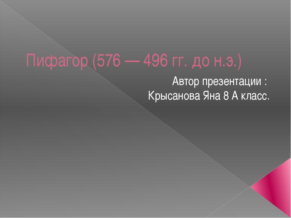 Пифагор (576 — 496 гг. до н.э.) Автор презентации : Крысанова Яна 8 А класс.