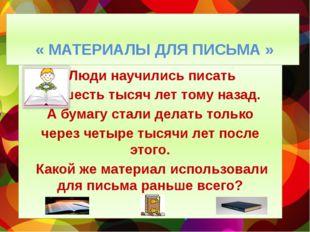 « МАТЕРИАЛЫ ДЛЯ ПИСЬМА » Люди научились писать шесть тысяч лет тому назад. А