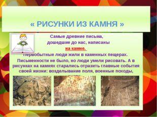 « РИСУНКИ ИЗ КАМНЯ » Самые древние письма, дошедшие до нас, написаны на камн