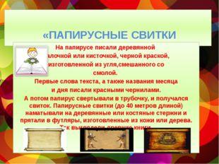 «ПАПИРУСНЫЕ СВИТКИ На папирусе писали деревянной палочкой или кисточкой, чер