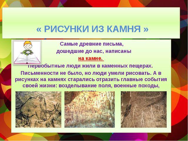 « РИСУНКИ ИЗ КАМНЯ » Самые древние письма, дошедшие до нас, написаны на камн...