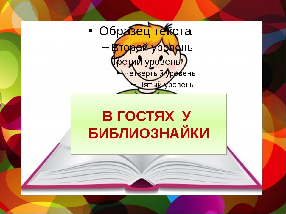 В ГОСТЯХ У БИБЛИОЗНАЙКИ