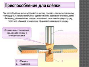 Приспособления для клёпки При расклёпывании металл упрочняется, поэтому стрем