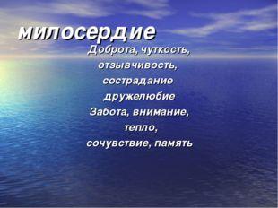 милосердие Доброта, чуткость, отзывчивость, сострадание дружелюбие Забота, вн