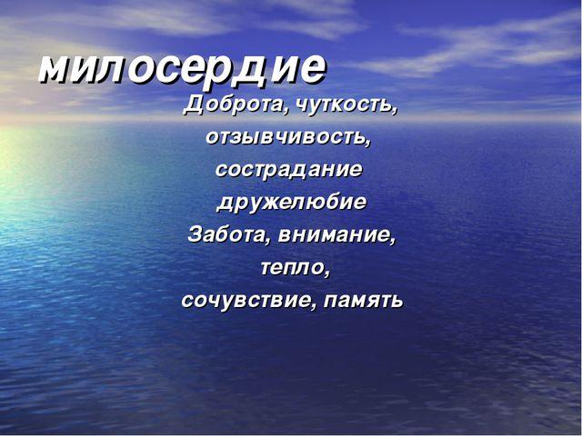 милосердие Доброта, чуткость, отзывчивость, сострадание дружелюбие Забота, вн...