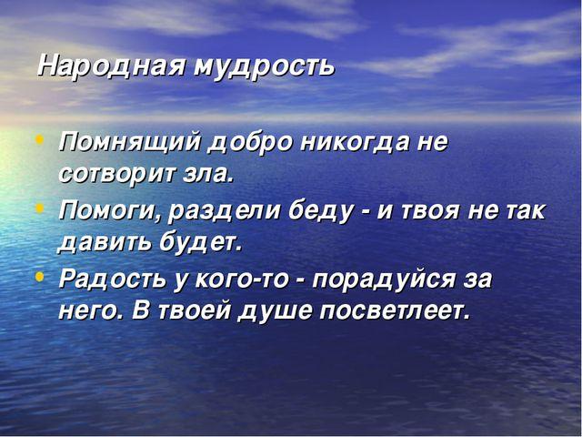 Народная мудрость Помнящий добро никогда не сотворит зла. Помоги, раздели бед...