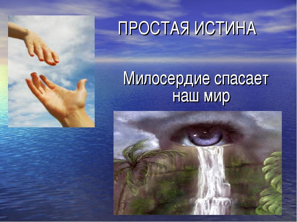 ПРОСТАЯ ИСТИНА Милосердие спасает наш мир