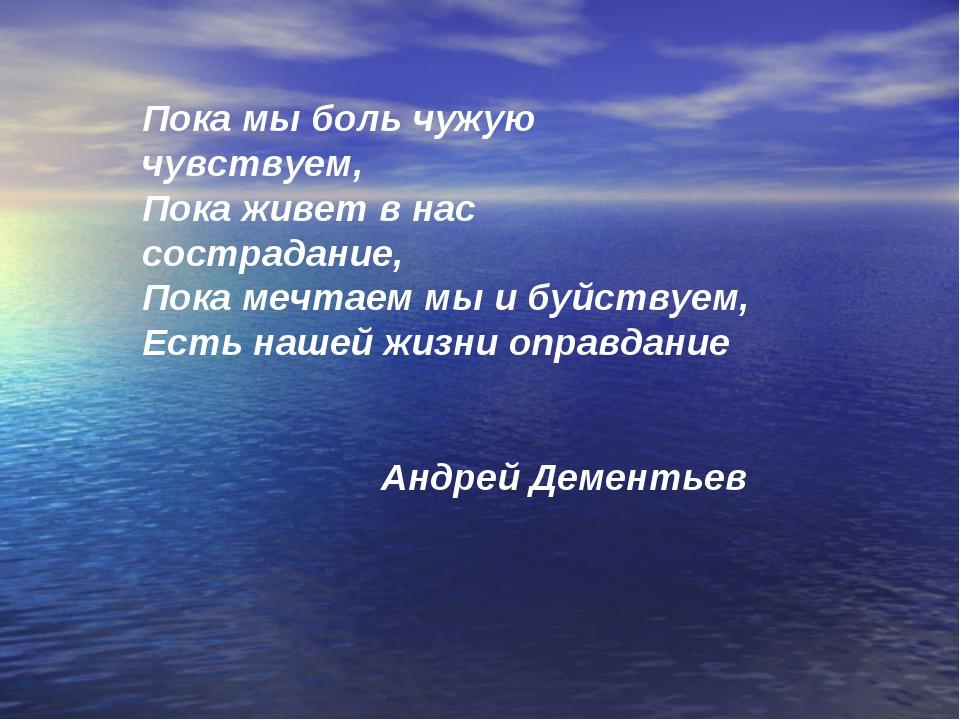 Пока мы боль чужую чувствуем, Пока живет в нас сострадание, Пока мечтаем мы и...