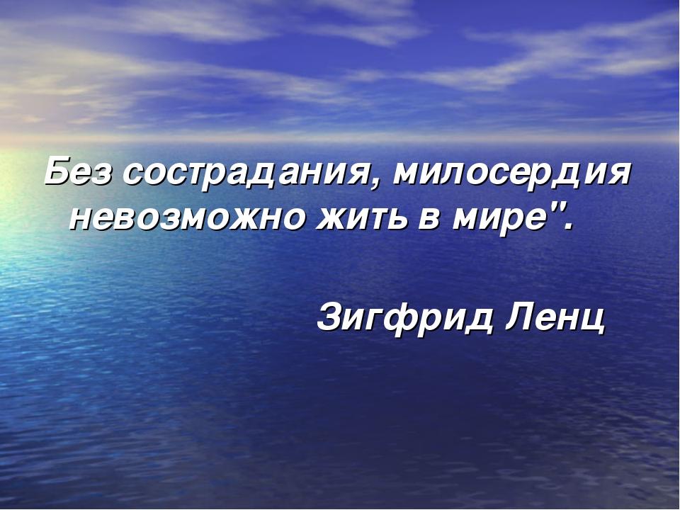 """Без сострадания, милосердия невозможно жить в мире"""". Зигфрид Ленц"""