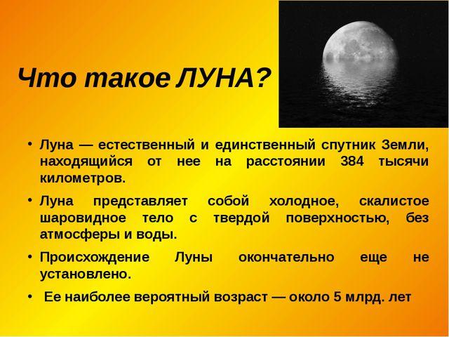 Что такое ЛУНА? Луна — естественный и единственный спутник Земли, находящийся...
