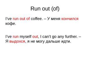 Run out (of) I've run out of coffee. – У меня кончился кофе. I've run myself
