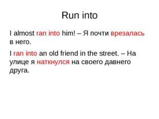 Run into I almost ran into him! – Я почти врезалась в него. I ran into an old