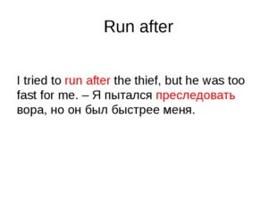 Run after I tried to run after the thief, but he was too fast for me. – Я пыт