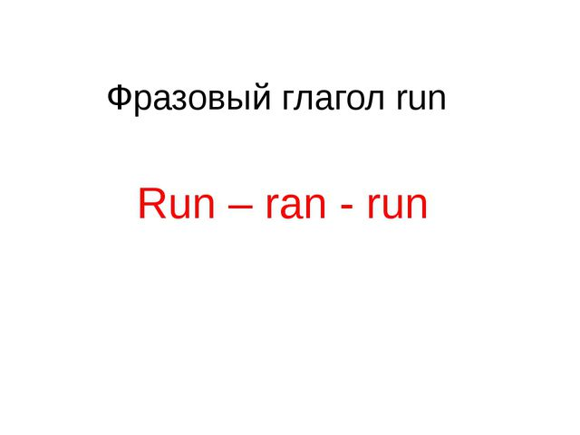 Фразовый глагол run Run – ran - run