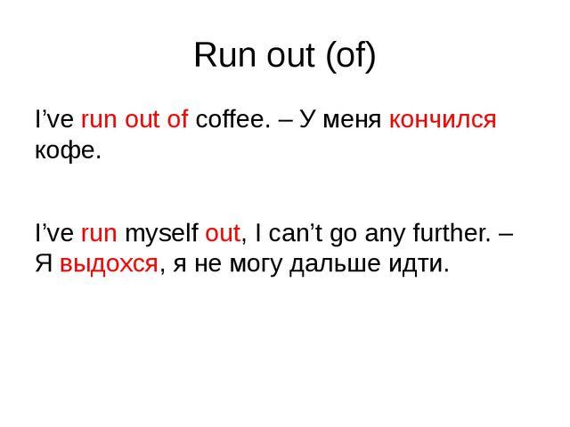 Run out (of) I've run out of coffee. – У меня кончился кофе. I've run myself...