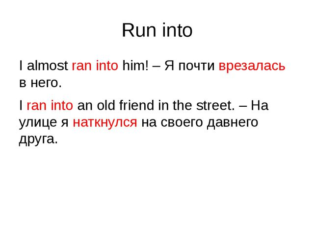 Run into I almost ran into him! – Я почти врезалась в него. I ran into an old...