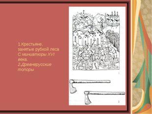 1.Крестьяне, занятые рубкой леса С миниатюры XVI века. 2.Древнерусские топоры